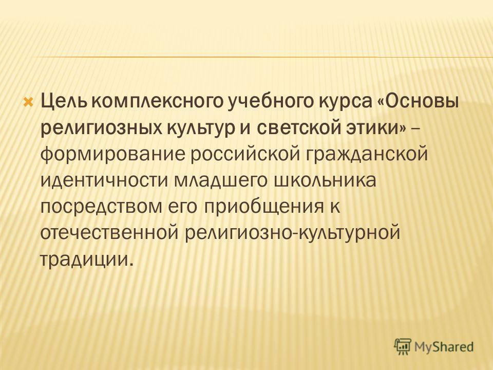 Цель комплексного учебного курса «Основы религиозных культур и светской этики» – формирование российской гражданской идентичности младшего школьника посредством его приобщения к отечественной религиозно-культурной традиции.