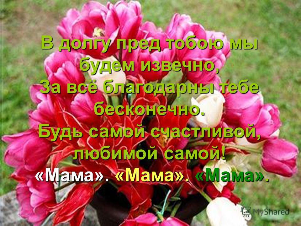 В долгу пред тобою мы будем извечно, За всё благодарны тебе бесконечно. Будь самой счастливой, любимой самой! «Мама». «Мама». «Мама». «Мама». «Мама». «Мама».