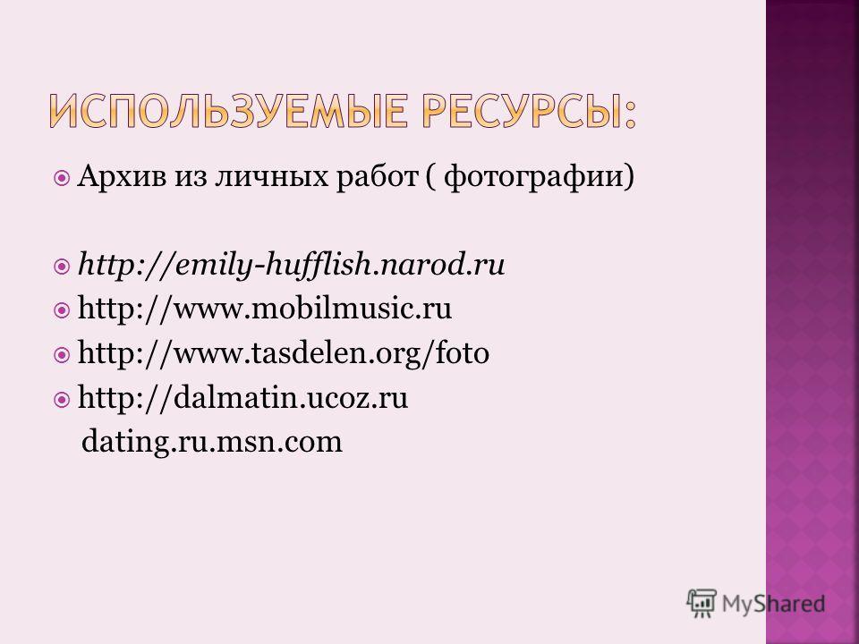 Архив из личных работ ( фотографии) http://emily-hufflish.narod.ru http://www.mobilmusic.ru http://www.tasdelen.org/foto http://dalmatin.ucoz.ru dating.ru.msn.com