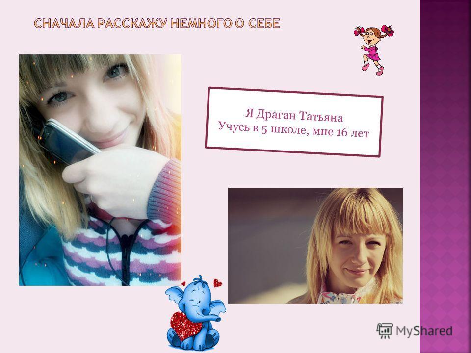 Я Драган Татьяна Учусь в 5 школе, мне 16 лет