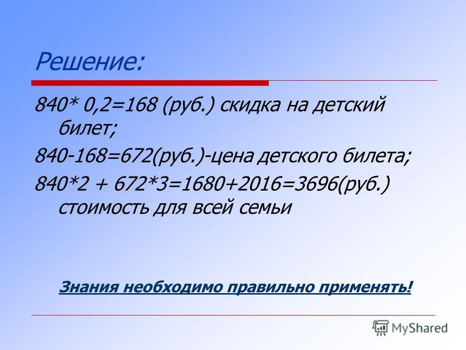 Решение: 840* 0,2=168 (руб.) скидка на детский билет; 840-168=672(руб.)-цена детского билета; 840*2 + 672*3=1680+2016=3696(руб.) стоимость для всей семьи Знания необходимо правильно применять!