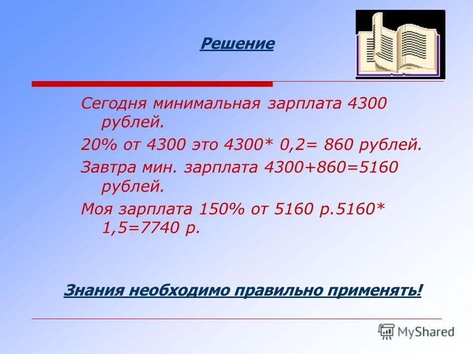 Решение Сегодня минимальная зарплата 4300 рублей. 20% от 4300 это 4300* 0,2= 860 рублей. Завтра мин. зарплата 4300+860=5160 рублей. Моя зарплата 150% от 5160 р.5160* 1,5=7740 р. Знания необходимо правильно применять!