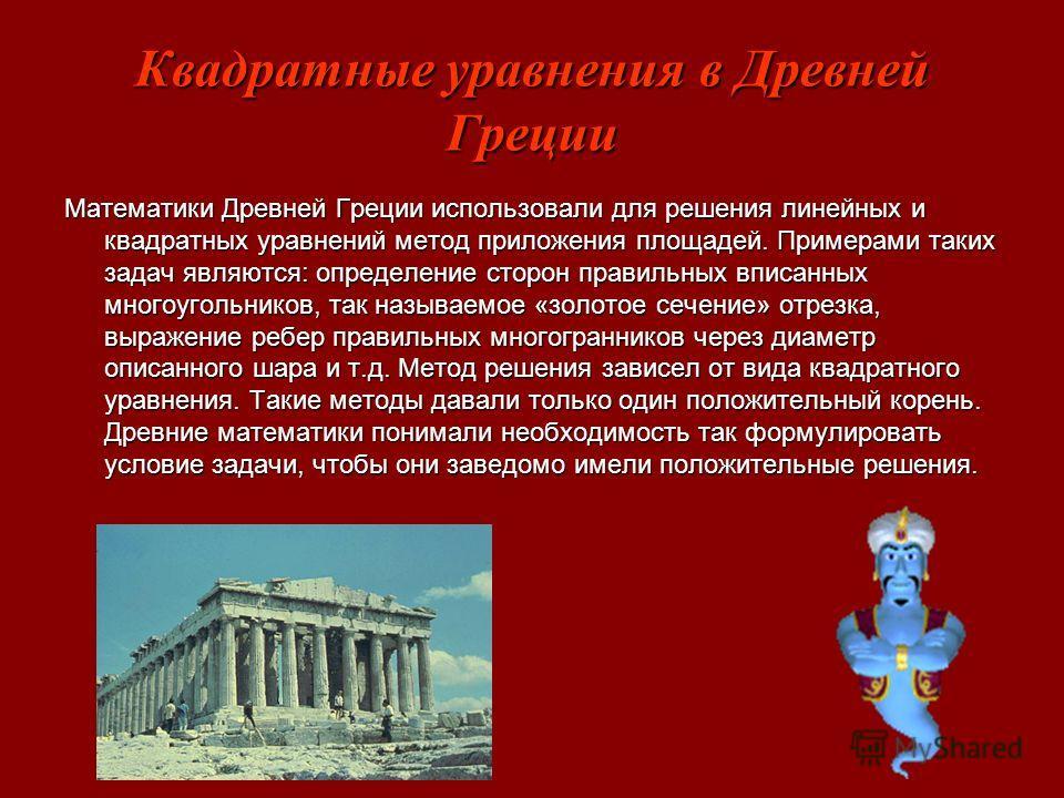 Квадратные уравнения в Древней Греции Математики Древней Греции использовали для решения линейных и квадратных уравнений метод приложения площадей. Примерами таких задач являются: определение сторон правильных вписанных многоугольников, так называемо