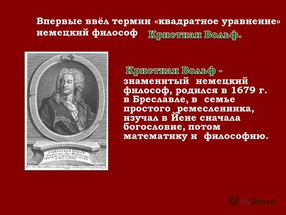 . Впервые ввёл термин «квадратное уравнение» немецкий философ - знаменитый немецкий философ, родился в 1679 г. в Бреславле, в семье простого ремесленника, изучал в Йене сначала богословие, потом математику и философию.