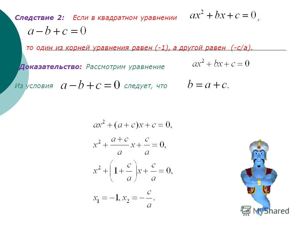 Следствие 2: Следствие 2: Если в квадратном уравнении, то один из корней уравнения равен (-1), а другой равен (-с/а). Доказательство: Рассмотрим уравнение Из условия следует, что