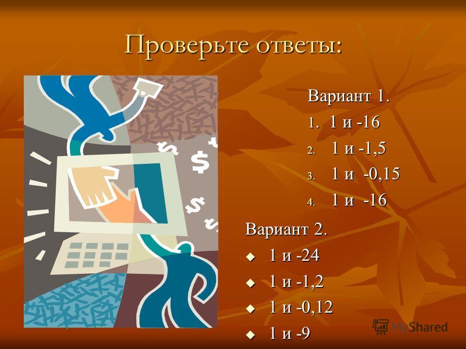 Проверьте ответы: Вариант 1. 1. 1 и -16 2. 1 и -1,5 3. 1 и -0,15 4. 1 и -16 Вариант 2. 1 и -24 1 и -24 1 и -1,2 1 и -1,2 1 и -0,12 1 и -0,12 1 и -9 1 и -9