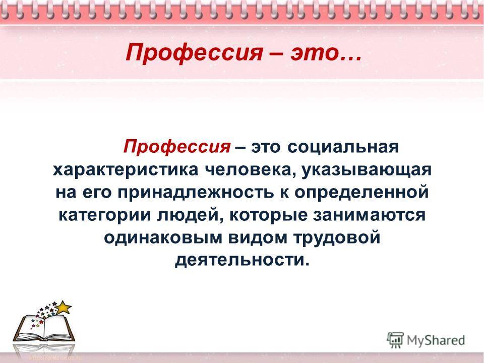 Профессия – это… Профессия – это социальная характеристика человека, указывающая на его принадлежность к определенной категории людей, которые занимаются одинаковым видом трудовой деятельности.