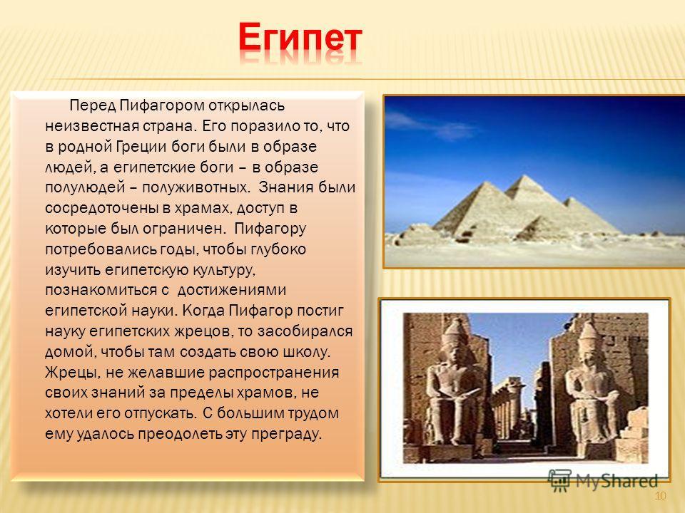 Перед Пифагором открылась неизвестная страна. Его поразило то, что в родной Греции боги были в образе людей, а египетские боги – в образе полулюдей – полуживотных. Знания были сосредоточены в храмах, доступ в которые был ограничен. Пифагору потребова
