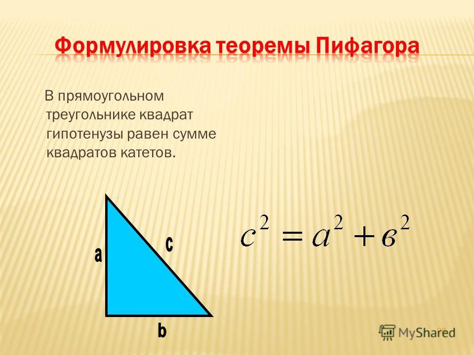 В прямоугольном треугольнике квадрат гипотенузы равен сумме квадратов катетов. 26