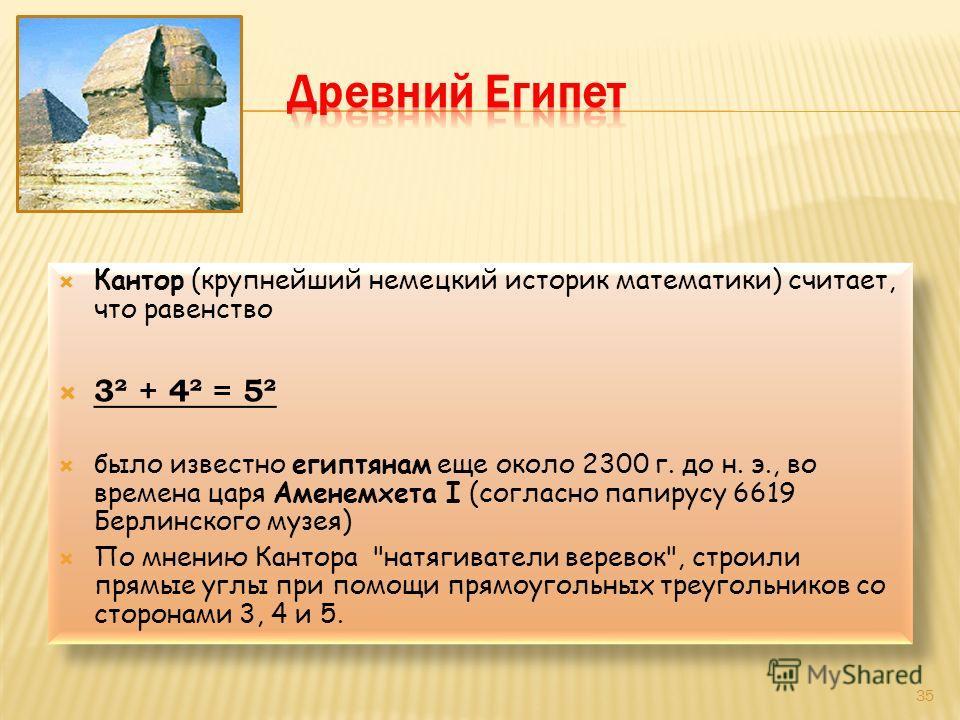 Кантор (крупнейший немецкий историк математики) считает, что равенство 3² + 4² = 5² было известно египтянам еще около 2300 г. до н. э., во времена царя Аменемхета I (согласно папирусу 6619 Берлинского музея) По мнению Кантора