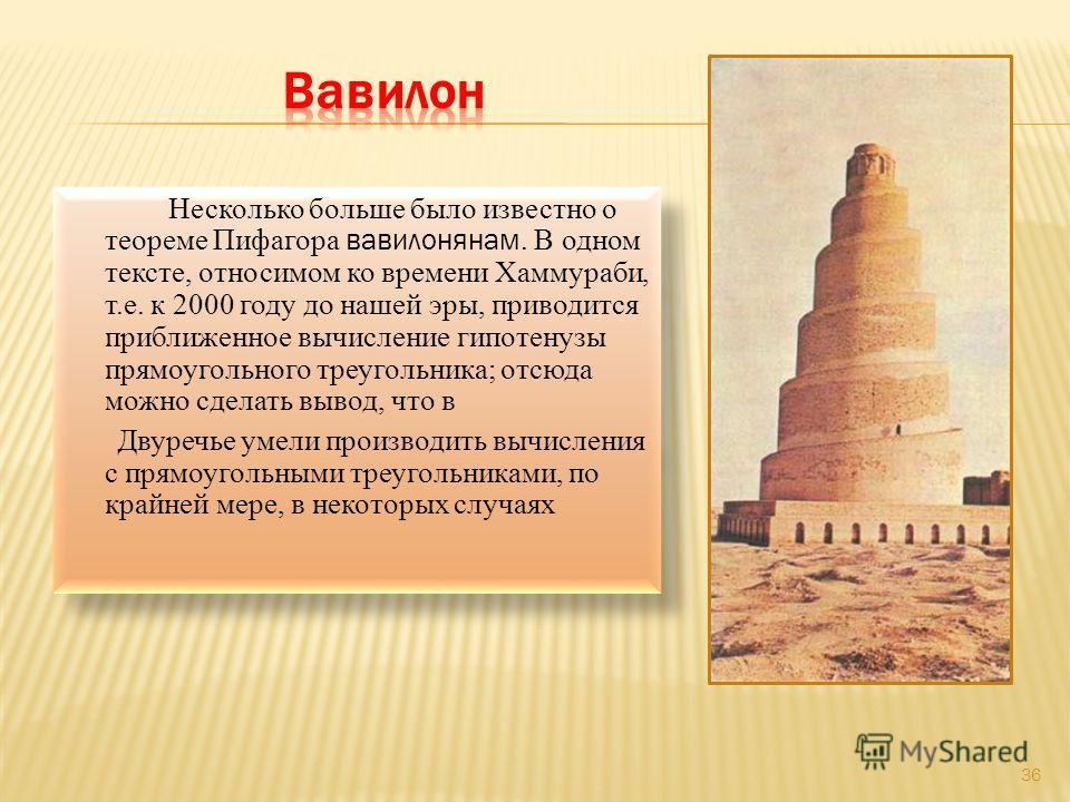 Несколько больше было известно о теореме Пифагора вавилонянам. В одном тексте, относимом ко времени Хаммураби, т.е. к 2000 году до нашей эры, приводится приближенное вычисление гипотенузы прямоугольного треугольника; отсюда можно сделать вывод, что в