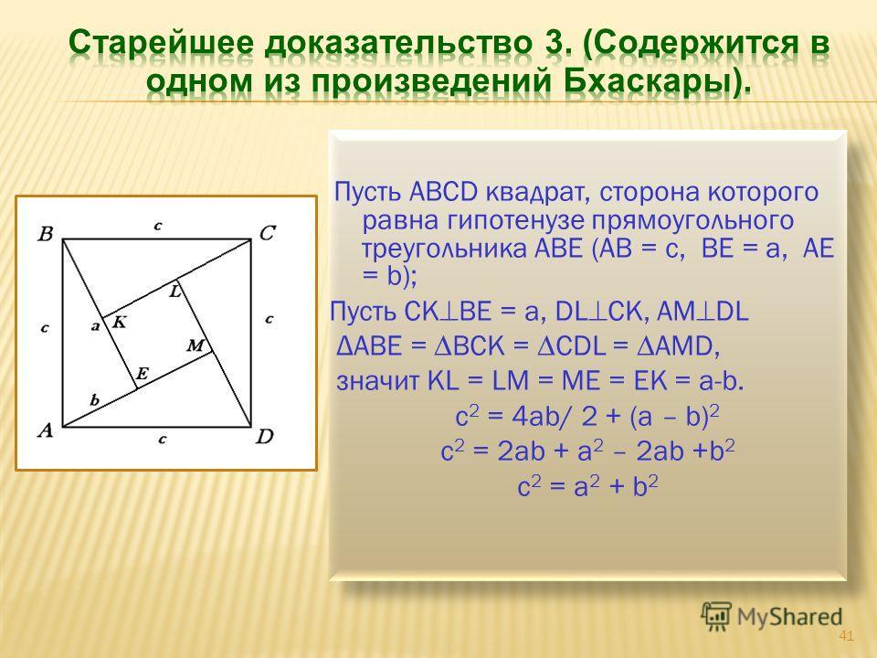 Пусть АВСD квадрат, сторона которого равна гипотенузе прямоугольного треугольника АВЕ (АВ = с, ВЕ = а, АЕ = b); Пусть СК ВЕ = а, DL CK, AM DL ΔABE = BCK = CDL = AMD, значит KL = LM = ME = EK = a-b. c 2 = 4ab/ 2 + (a – b) 2 c 2 = 2ab + a 2 – 2ab +b 2