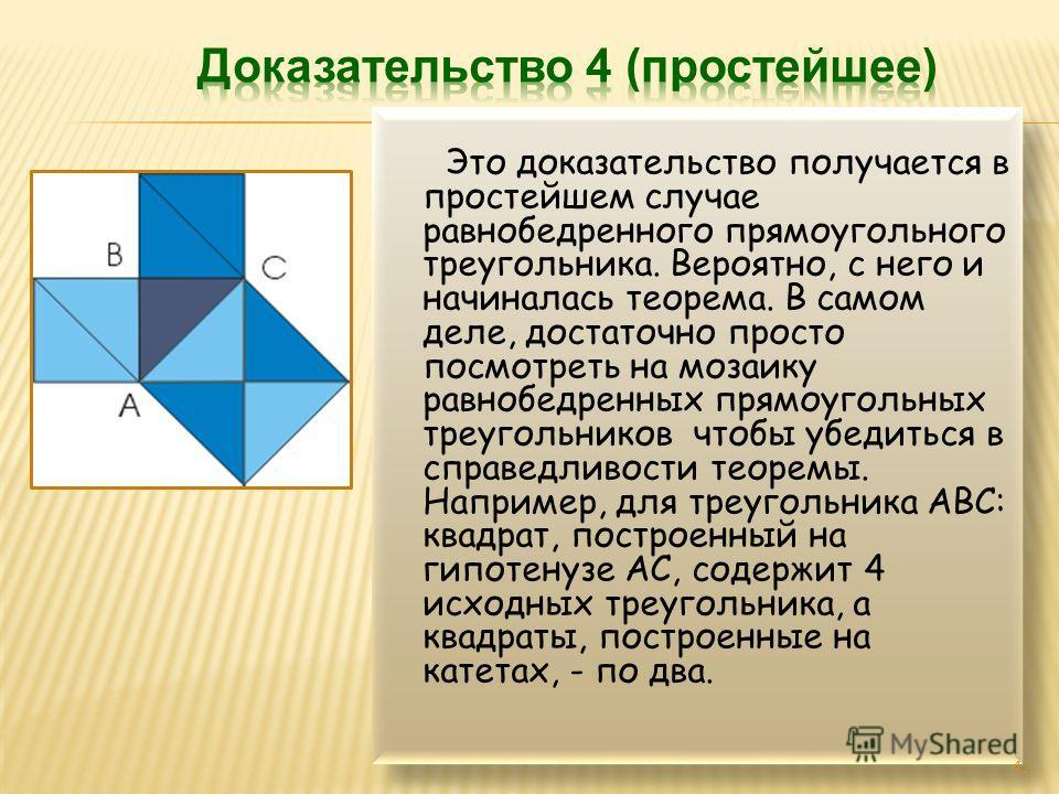 Это доказательство получается в простейшем случае равнобедренного прямоугольного треугольника. Вероятно, с него и начиналась теорема. В самом деле, достаточно просто посмотреть на мозаику равнобедренных прямоугольных треугольников чтобы убедиться в с