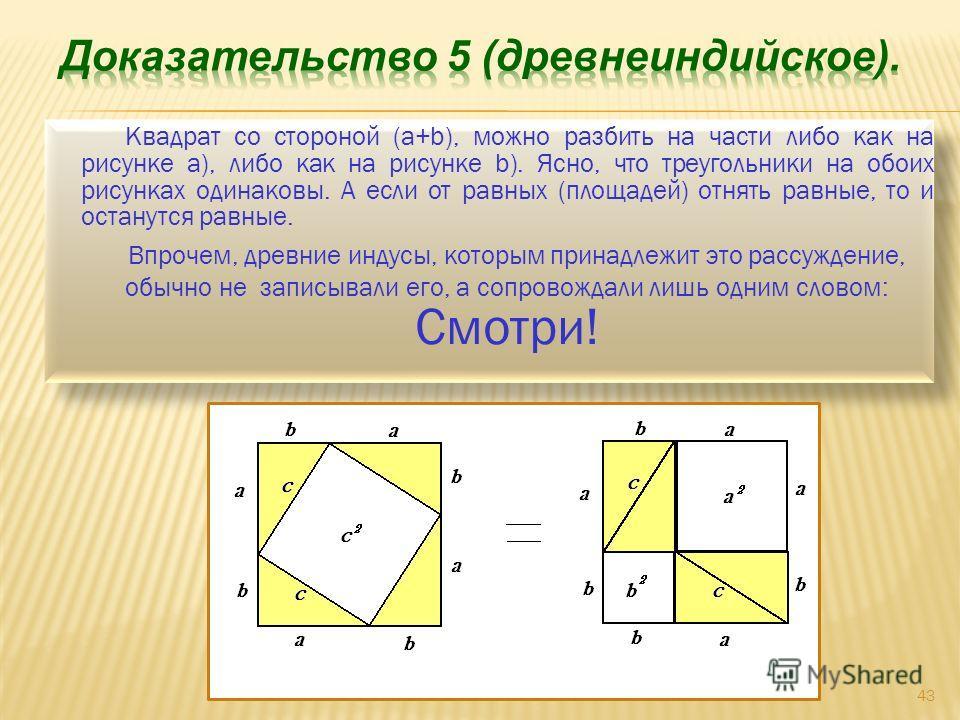 Квадрат со стороной (a+b), можно разбить на части либо как на рисунке а), либо как на рисунке b). Ясно, что треугольники на обоих рисунках одинаковы. А если от равных (площадей) отнять равные, то и останутся равные. Впрочем, древние индусы, которым п