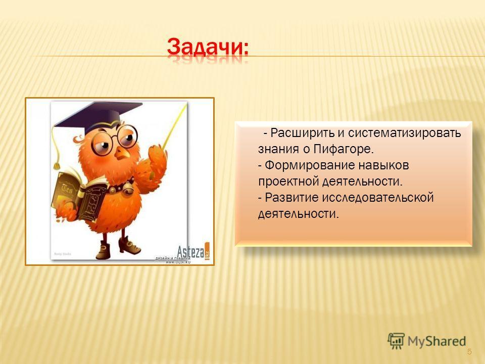 - Расширить и систематизировать знания о Пифагоре. - Формирование навыков проектной деятельности. - Развитие исследовательской деятельности. 5