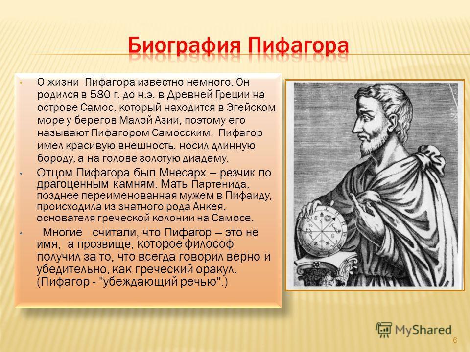 О жизни Пифагора известно немного. Он родился в 580 г. до н.э. в Древней Греции на острове Самос, который находится в Эгейском море у берегов Малой Азии, поэтому его называют Пифагором Самосским. Пифагор имел красивую внешность, носил длинную бороду,