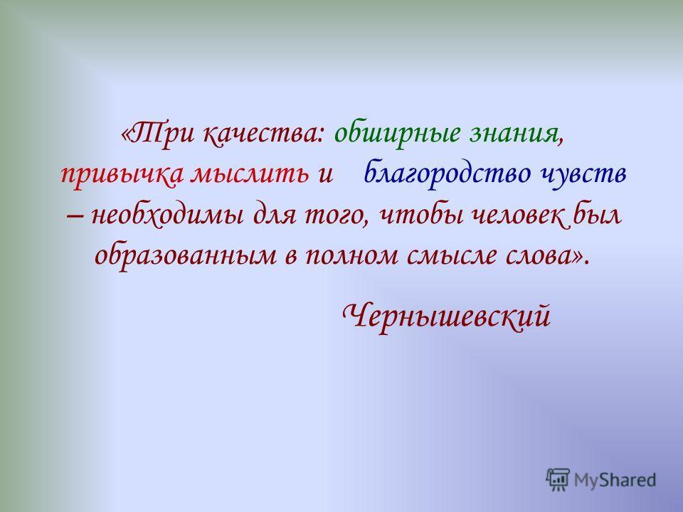 «Три качества: обширные знания, привычка мыслить и благородство чувств – необходимы для того, чтобы человек был образованным в полном смысле слова». Чернышевский