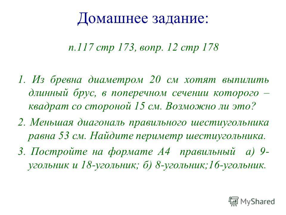 Домашнее задание: п.117 стр 173, вопр. 12 стр 178 1. Из бревна диаметром 20 см хотят выпилить длинный брус, в поперечном сечении которого – квадрат со стороной 15 см. Возможно ли это? 2. Меньшая диагональ правильного шестиугольника равна 53 см. Найди
