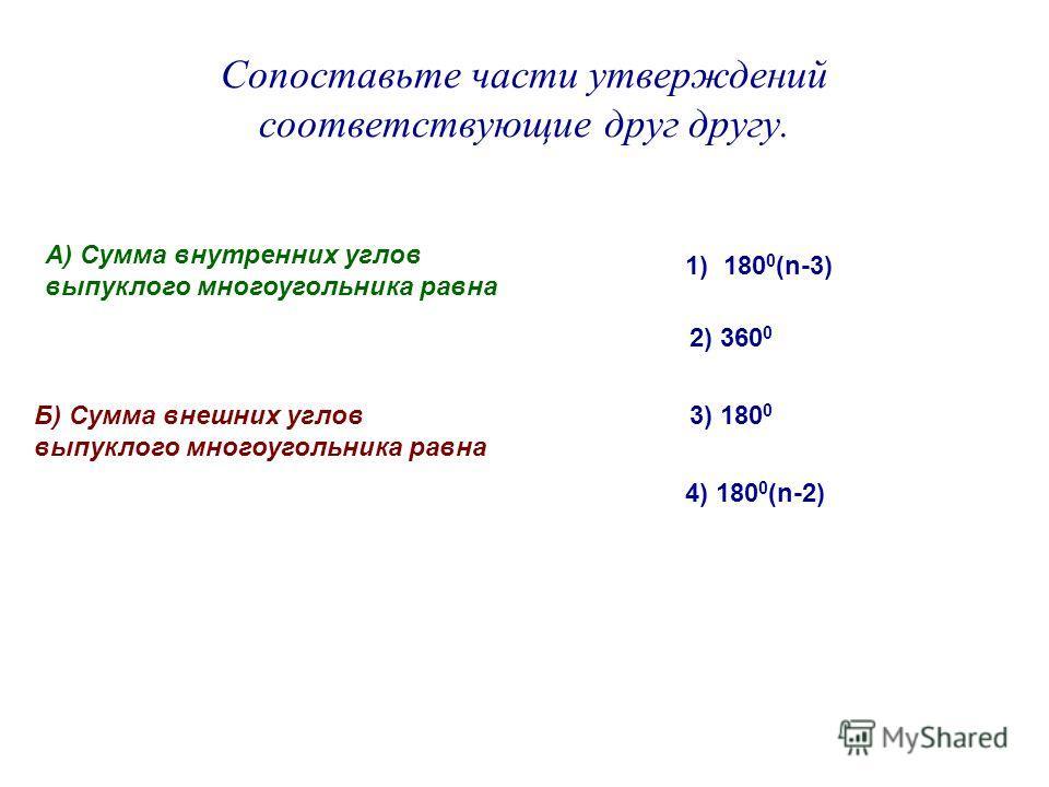 Сопоставьте части утверждений соответствующие друг другу. А) Сумма внутренних углов выпуклого многоугольника равна Б) Сумма внешних углов выпуклого многоугольника равна 1) 180 0 (n-3) 2) 360 0 3) 180 0 4) 180 0 (n-2)