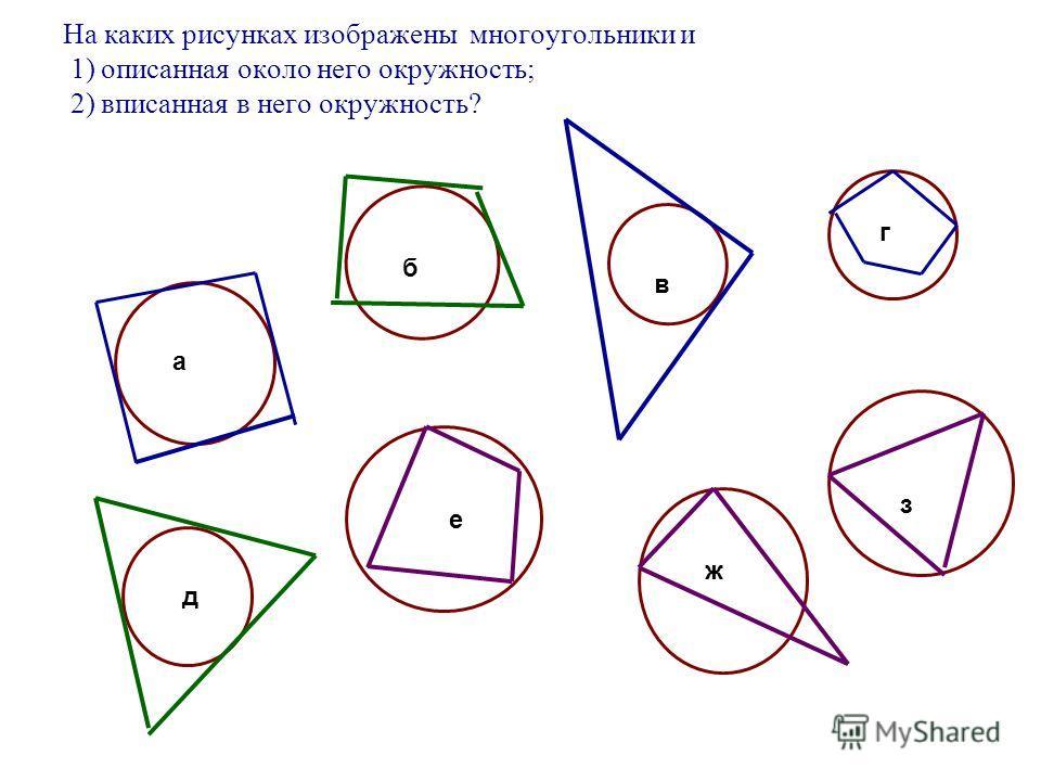 На каких рисунках изображены многоугольники и 1) описанная около него окружность; 2) вписанная в него окружность? а б в г д е ж з