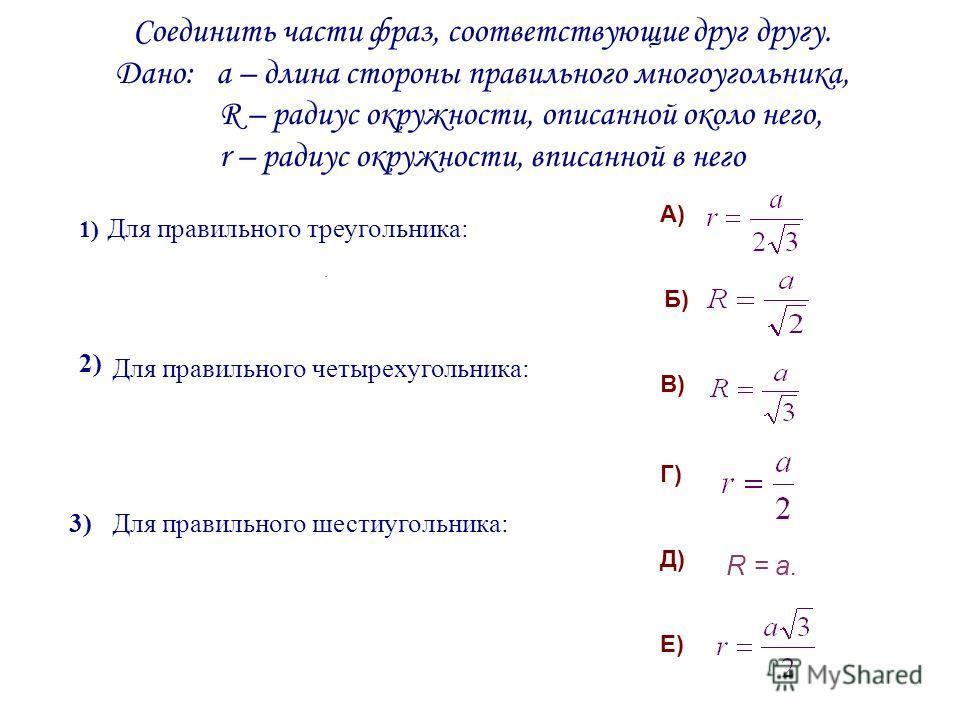 Соединить части фраз, соответствующие друг другу. Дано: а – длина стороны правильного многоугольника, R – радиус окружности, описанной около него, r – радиус окружности, вписанной в него R = a. Для правильного треугольника: Для правильного четырехуго