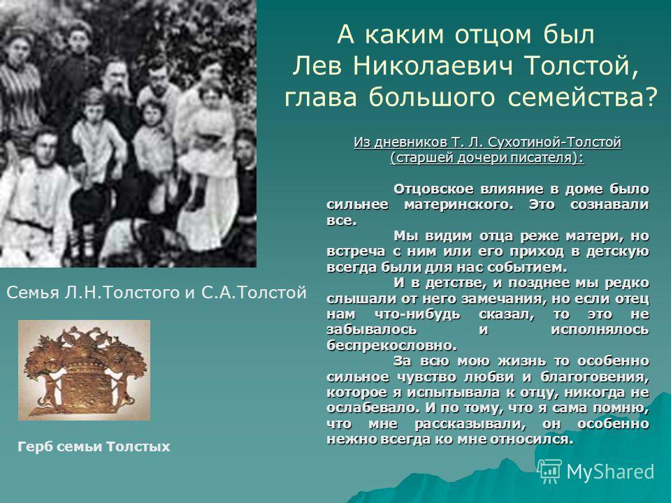 А каким отцом был Лев Николаевич Толстой, глава большого семейства? Из дневников Т. Л. Сухотиной-Толстой (старшей дочери писателя): Отцовское влияние в доме было сильнее материнского. Это сознавали все. Мы видим отца реже матери, но встреча с ним или