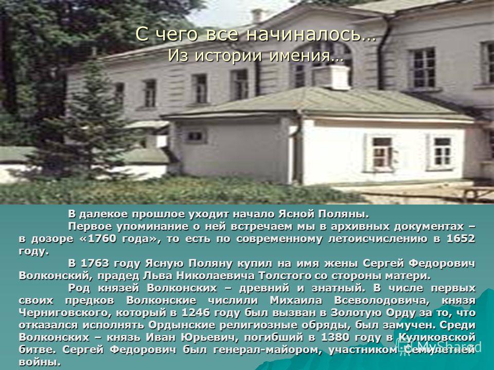 С чего все начиналось… Из истории имения… В далекое прошлое уходит начало Ясной Поляны. Первое упоминание о ней встречаем мы в архивных документах – в дозоре «1760 года», то есть по современному летоисчислению в 1652 году. В 1763 году Ясную Поляну ку