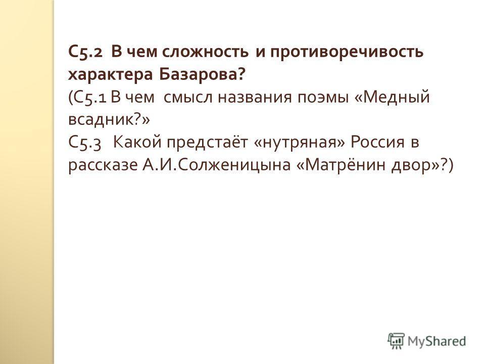 С 5.2 В чем сложность и противоречивость характера Базарова ? ( С 5.1 В чем смысл названия поэмы « Медный всадник ?» С 5.3 Какой предстаёт « нутряная » Россия в рассказе А. И. Солженицына « Матрёнин двор »?)