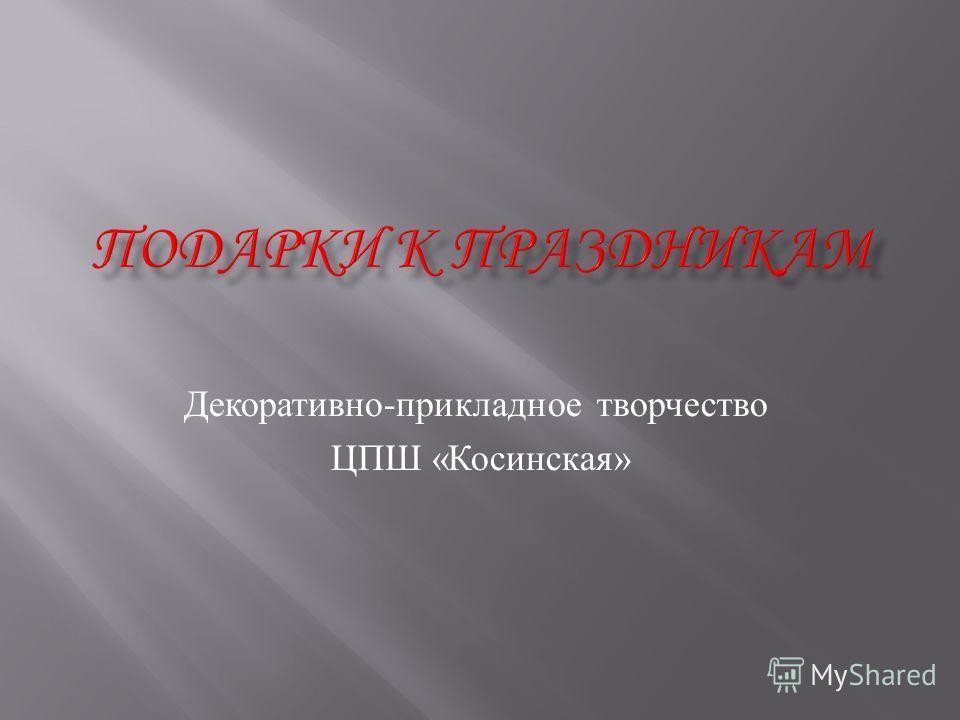 Декоративно - прикладное творчество ЦПШ « Косинская »