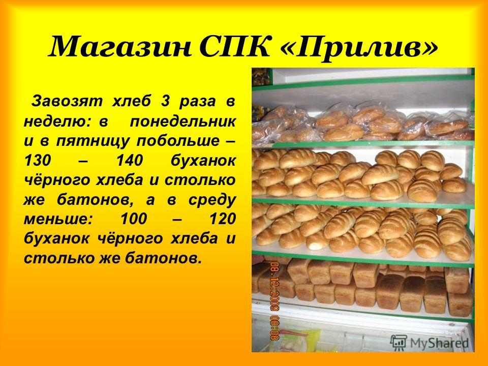 Магазин СПК «Прилив» Завозят хлеб 3 раза в неделю: в понедельник и в пятницу побольше – 130 – 140 буханок чёрного хлеба и столько же батонов, а в среду меньше: 100 – 120 буханок чёрного хлеба и столько же батонов.