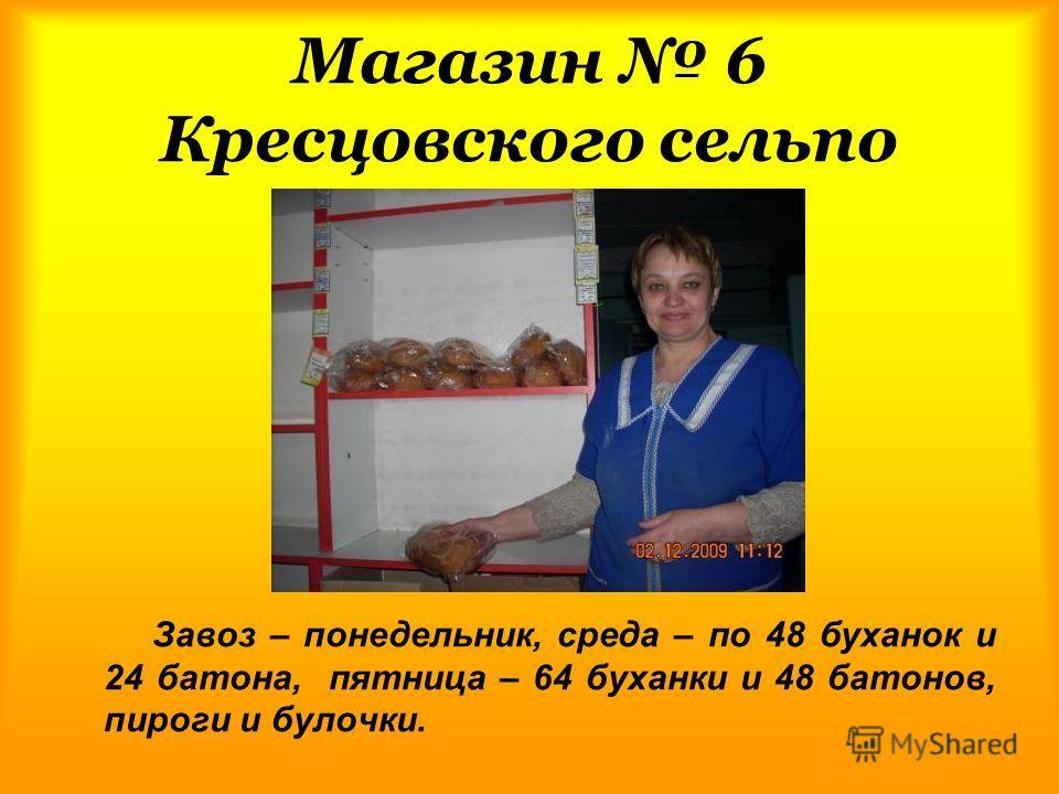 Магазин 6 Кресцовского сельпо Завоз – понедельник, среда – по 48 буханок и 24 батона, пятница – 64 буханки и 48 батонов, пироги и булочки.