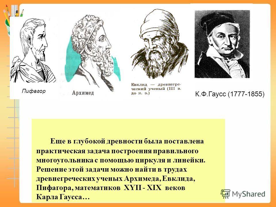 Еще в глубокой древности была поставлена практическая задача построения правильного многоугольника с помощью циркуля и линейки. Решение этой задачи можно найти в трудах древнегреческих ученых Архимеда, Евклида, Пифагора, математиков XYII - XIX веков