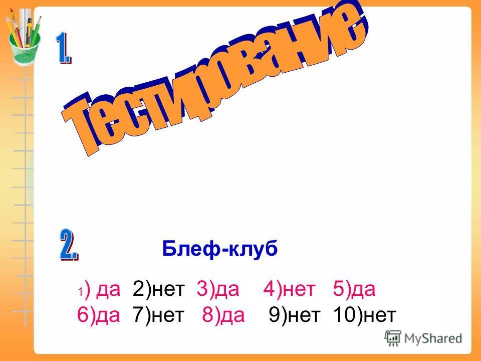 Блеф-клуб 1 ) да 2)нет 3)да 4)нет 5)да 6)да 7)нет 8)да 9)нет 10)нет
