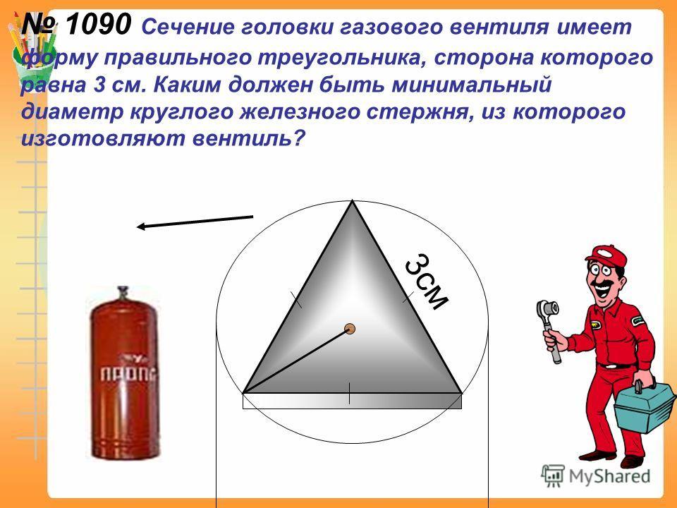 1090 Сечение головки газового вентиля имеет форму правильного треугольника, сторона которого равна 3 см. Каким должен быть минимальный диаметр круглого железного стержня, из которого изготовляют вентиль? 3см
