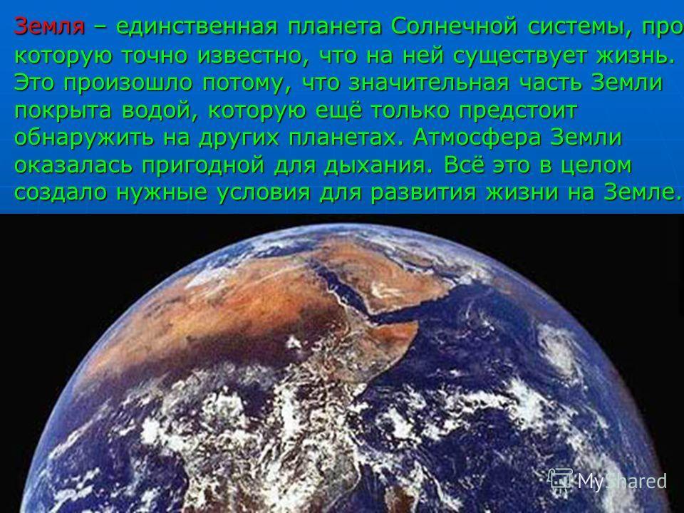 Земля – единственная планета Солнечной системы, про которую точно известно, что на ней существует жизнь. Это произошло потому, что значительная часть Земли покрыта водой, которую ещё только предстоит обнаружить на других планетах. Атмосфера Земли ока