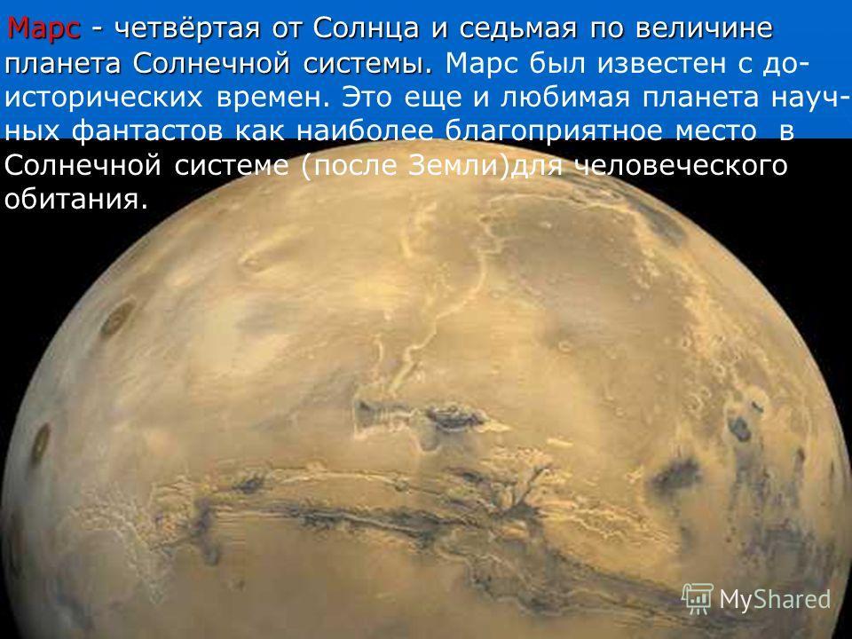 Марс - четвёртая от Солнца и седьмая по величине планета Солнечной системы. Марс - четвёртая от Солнца и седьмая по величине планета Солнечной системы. Марс был известен с до- исторических времен. Это еще и любимая планета науч- ных фантастов как наи