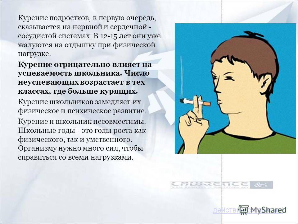 Курение подростков, в первую очередь, сказывается на нервной и сердечной - сосудистой системах. В 12-15 лет они уже жалуются на отдышку при физической нагрузке. Курение отрицательно влияет на успеваемость школьника. Число неуспевающих возрастает в те