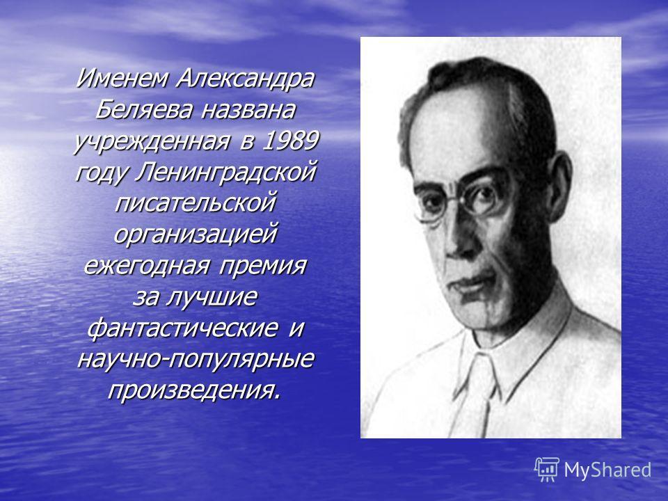 Именем Александра Беляева названа учрежденная в 1989 году Ленинградской писательской организацией ежегодная премия за лучшие фантастические и научно-популярные произведения. Именем Александра Беляева названа учрежденная в 1989 году Ленинградской писа