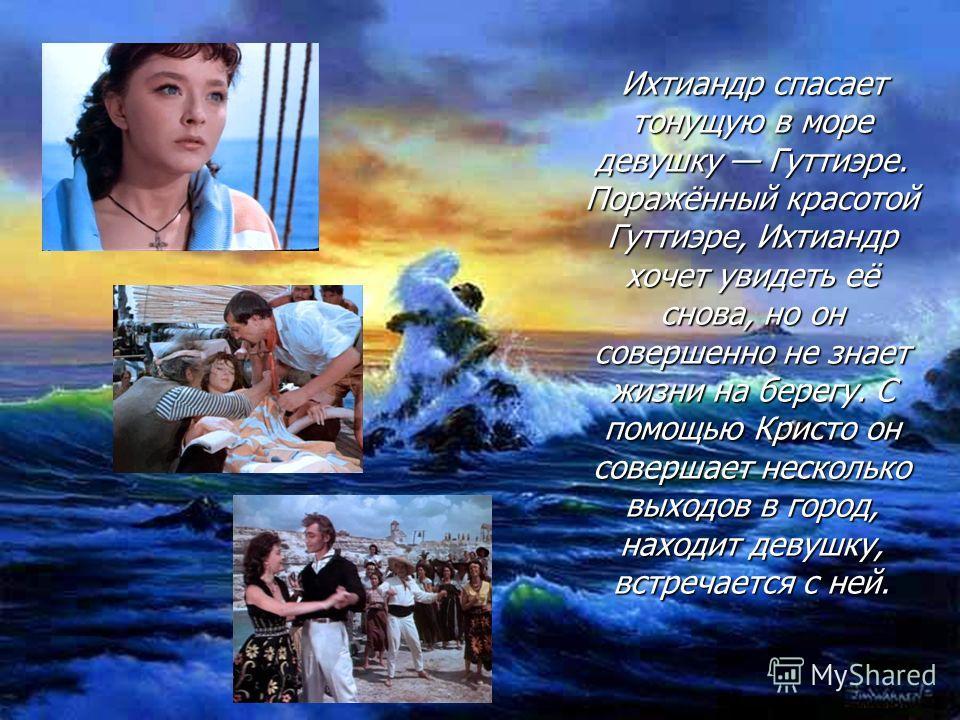 Ихтиандр спасает тонущую в море девушку Гуттиэре. Поражённый красотой Гуттиэре, Ихтиандр хочет увидеть её снова, но он совершенно не знает жизни на берегу. С помощью Кристо он совершает несколько выходов в город, находит девушку, встречается с ней. И