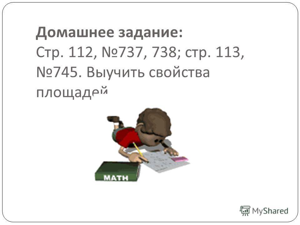 Домашнее задание : Стр. 112, 737, 738; стр. 113, 745. Выучить свойства площадей.