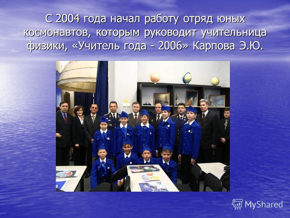 С 2004 года начал работу отряд юных космонавтов, которым руководит учительница физики, «Учитель года - 2006» Карпова Э.Ю.