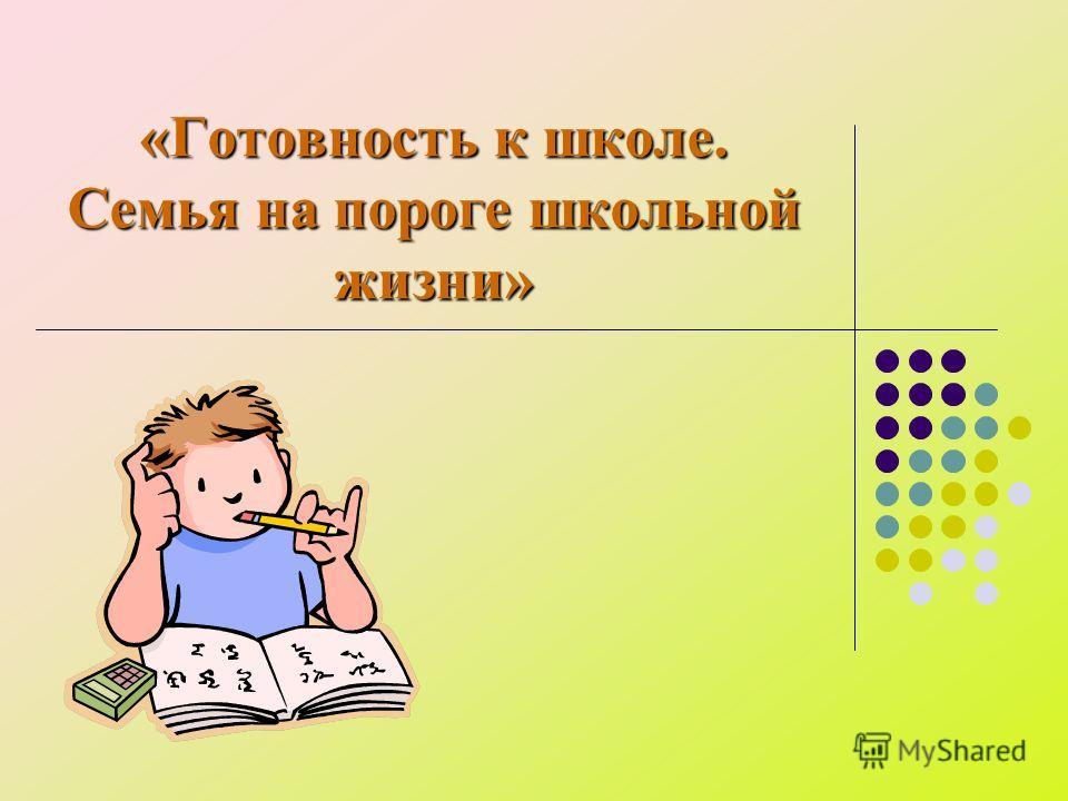 «Готовность к школе. Семья на пороге школьной жизни»