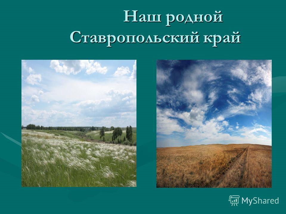 Наш родной Ставропольский край Наш родной Ставропольский край