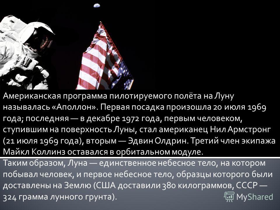 Американская программа пилотируемого полёта на Луну называлась «Аполлон». Первая посадка произошла 20 июля 1969 года; последняя в декабре 1972 года, первым человеком, ступившим на поверхность Луны, стал американец Нил Армстронг (21 июля 1969 года), в