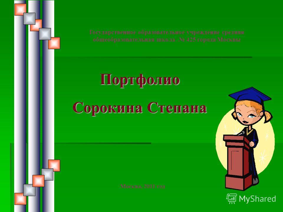 Портфолио Сорокина Степана Государственное образовательное учреждение средняя общеобразовательная школа 425 города Москвы Москва, 2011 год
