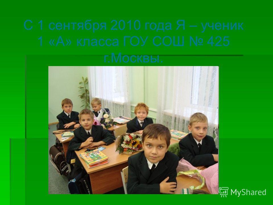 С 1 сентября 2010 года Я – ученик 1 «А» класса ГОУ СОШ 425 г.Москвы.