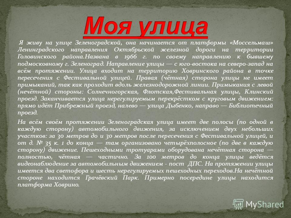 Я живу на улице Зеленоградской, она начинается от платформы «Моссельмаш» Ленинградского направления Октябрьской железной дороги на территории Головинского района.Названа в 1966 г. по своему направлению к бывшему подмосковному г. Зеленоград. Направлен