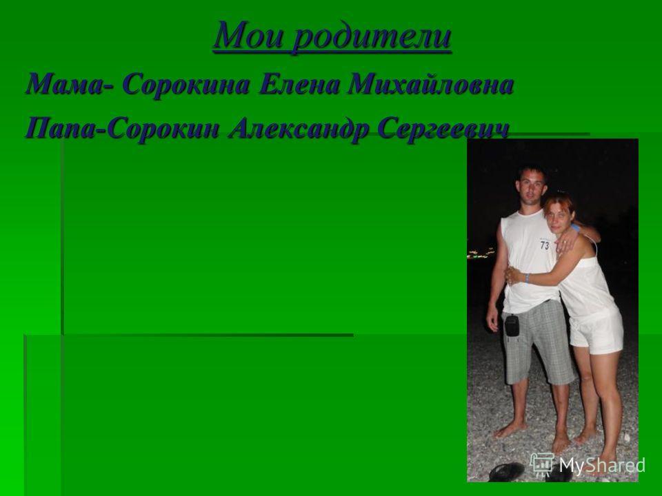 Мои родители Мама- Сорокина Елена Михайловна Папа-Сорокин Александр Сергеевич
