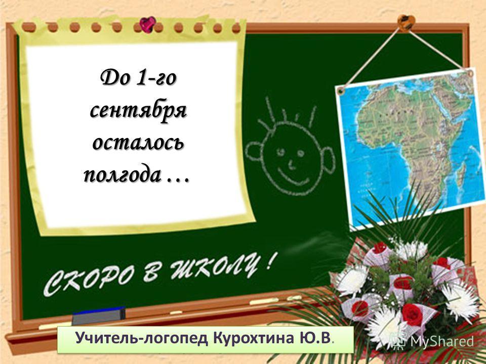 До 1-го сентября осталось полгода … Учитель-логопед Курохтина Ю.В.