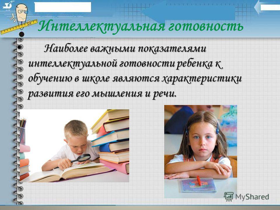 Интеллектуальная готовность Наиболее важными показателями интеллектуальной готовности ребенка к обучению в школе являются характеристики развития его мышления и речи. Наиболее важными показателями интеллектуальной готовности ребенка к обучению в школ